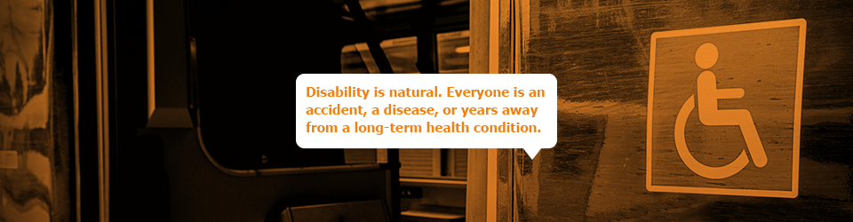 Disability is natural. Everyone is an accident, a disease, or years away from a long-term health condition.