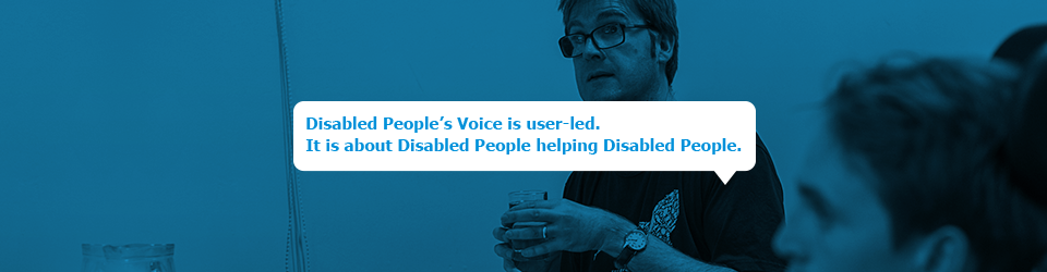 Disabled Peoples' Voice is user-led. It is about Disabled People helping Disabled People.