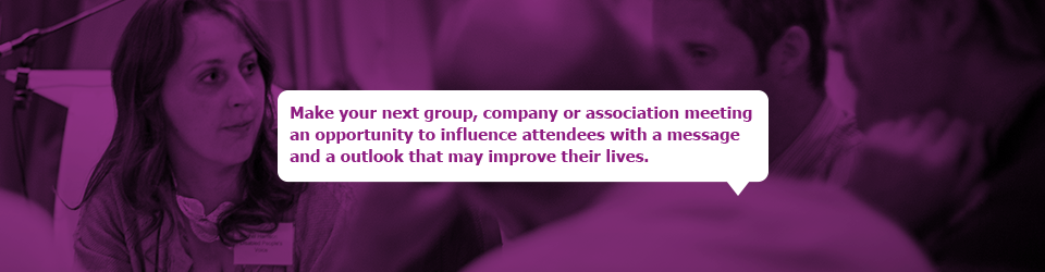 Make your next group, company or association meeting an opportunity to influence attendees with a message and a outlook that may improve their lives.