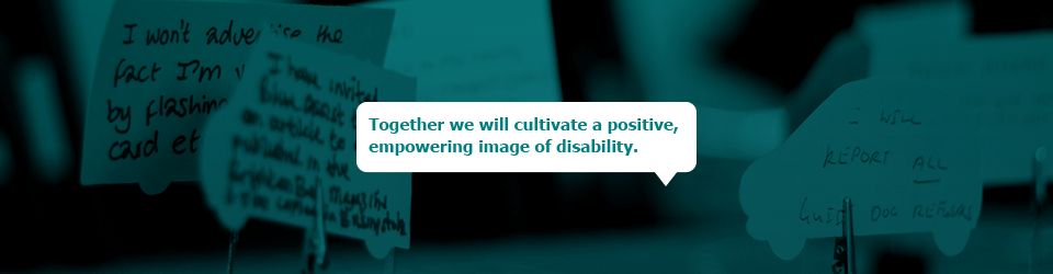 Together we will cultivate a positive, empowering image of disability.